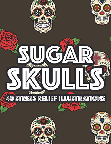 Sugar Skulls 40 Stress Relief Illustrations: Stress Relieving Coloring Pages For Adults, Relaxation...